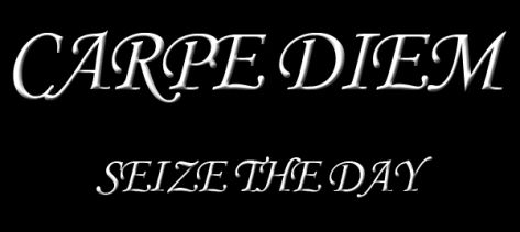 Carpe Diem!!! Seize the Day!!!