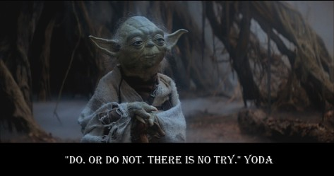 Do or do not, there is no try - Yoda