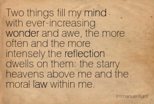 Two things fill the mind with ever new and increasing admiration and awe, the more often and steadily we reflect upon them: the starry heavens above me and the moral law within me - Immanuel Kant