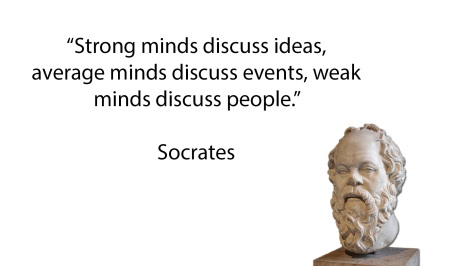 Strong minds discuss ideas, average minds discuss events, weak minds discuss people - Socrates