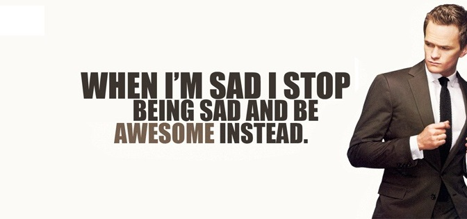 When I'm sad I stop being sad and be awesome instead