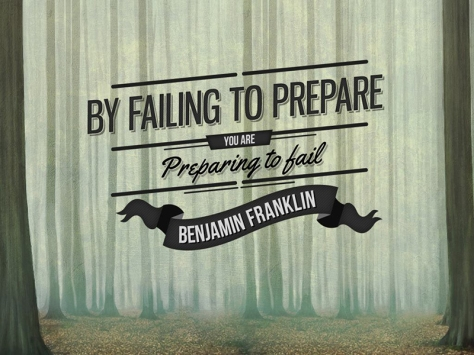 By failing to prepare, you are preparing to fail. – Benjamin Franklin
