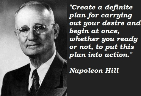 """""""Create a definite plan for carrying out your desire and begin at once, whether you ready or not, to put this plan into action."""" – Napoleon Hill"""