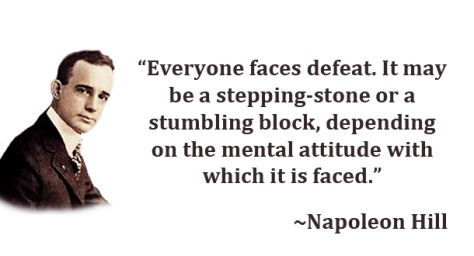 """""""Everyone faces defeat. It may be a stepping-stone or a stumbling block, depending on the mental attitude with which it is faced."""" – Napoleon Hill"""
