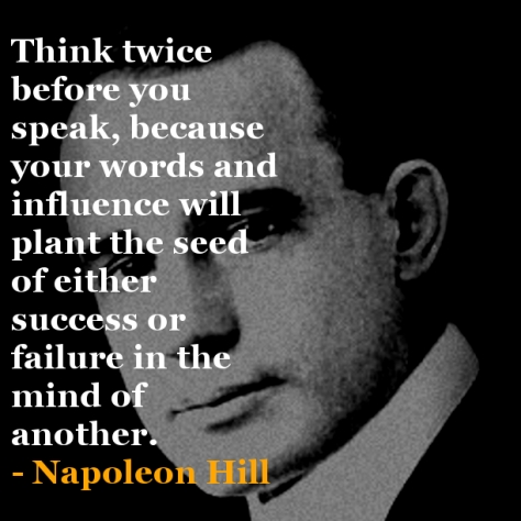 """""""Think twice before you speak, because your words and influence will plant the seed of either success or failure in the mind of another."""" – Napoleon Hill"""