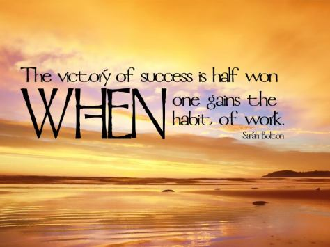 The victory of success is half won when one gains the habit of work. – Sarah Bolton
