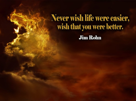 Never wish life were easier, wish that you were better. – Jim Rohn