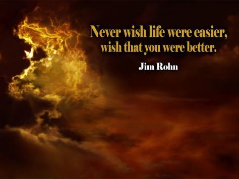 Never wish life were easier, wish that you were better. – Jim Rohn