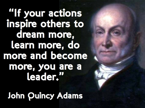If your actions inspire others to dream more, learn more, do more and become more, you are a leader. – John Quincy Adams