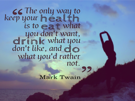 The only way to keep your health is to eat what you don't want, drink what you don't like, and do what you'd rather not. - Mark Twain