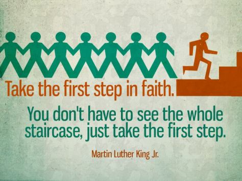Take the first step in faith. You don't have to see the whole staircase, just take the first step. - Martin Luther King Jr.