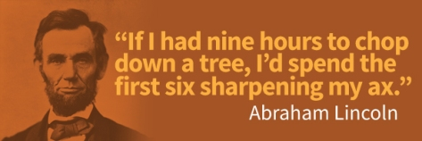 If I had nine hours to chop down a tree, I'd spend the first six sharpening my ax. – Abraham Lincoln