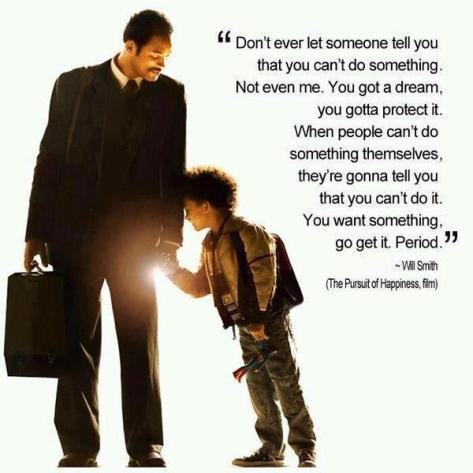 Don't ever let someone tell you that you can't do something. Not even me. You got a dream, you gotta protect it. When people can't do something themselves, they're gonna tell you that you can't do it. You want something, go get it. Period. – Will Smith (The Pursuit of Happyness)
