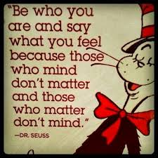 Be who you are and say what you feel because those who mind don't matter and those who matter don't mind. – Dr Seuss