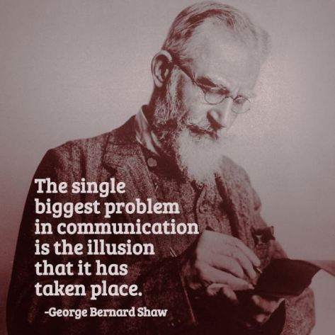The single biggest problem in communication is the illusion that it has taken place. – George Bernard Shaw
