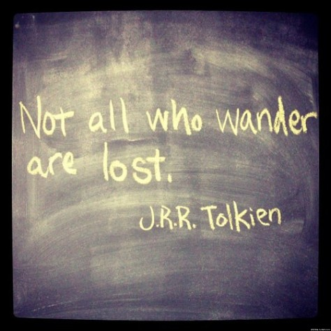 Not all who wander are lost. – J. R. R. Tolkien