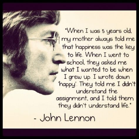 "When I was 5 years old, my mother always told me that happiness was the key to life. When I went to school, they asked me what I wanted to be when I grew up. I wrote down 'happy'. They told me I didn't understand the assignment, and I told them they didn't understand life"" – John Lennon"