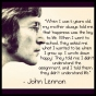 """""""When I was 5 years old, my mother always told me that happiness was the key to life. When I went to school, they asked me what I wanted to be when I grew up. I wrote down 'happy'. They told me I didn't understand the assignment, and I told them they didn't understand life"""" – John Lennon"""