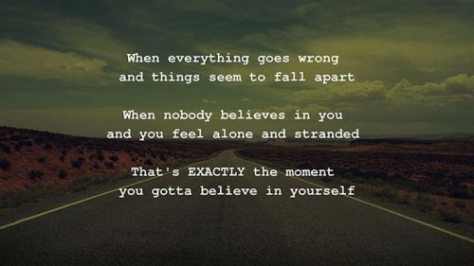 When everything goes wrong and things seem to fall apart. When nobody believes in you and you feel alone and stranded. That's EXACTLY the moment you gotta believe in yourself.