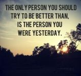 The only person you should try to be better than, is the person you were yesterday.
