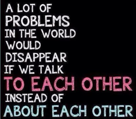 A lot of problems in the world would disappear if we talk to each other instead of about each other