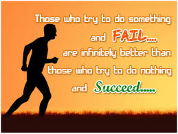 Those who try to do something and FAIL… are infinitely better than those who try to do nothing and Succeed…