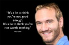 It's a lie to think you're not good enough. It's a lie to think you're not worth anything. – Nick Vujicic