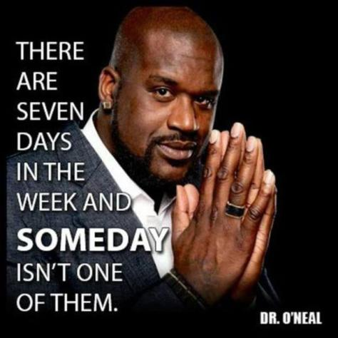 There are seven days in the week and SOMEDAY isn't one of them. – Shaquille O'Neal
