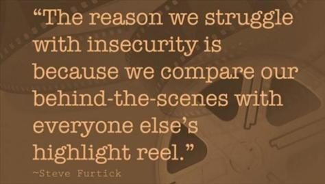 The reason we struggle with insecurity is because we compare our behind-the-scenes with everyone else's highlight reel. – Steve Furtick