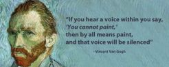 If you hear a voice within you say, 'You cannot paint', then by all means paint, and that voice will be silenced – Vincent Van Gogh