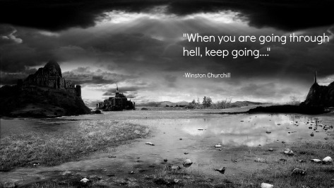 When you are going through hell, keep going. – Winston Churchill