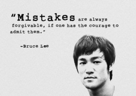 """Mistakes are always forgivable, if one has the courage to admit them."" – Bruce Lee"