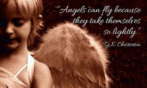 Angels can fly because they take themselves so lightly. – G.K. Chesterton