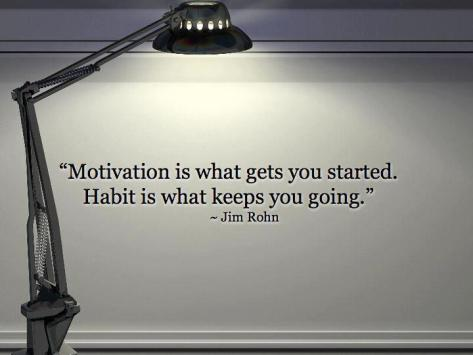 Motivation is what gets you started. Habit is what keeps you going. – Jim Rohn