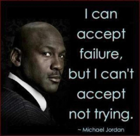 I can accept failure, but I can't accept not trying. – Michael Jordan