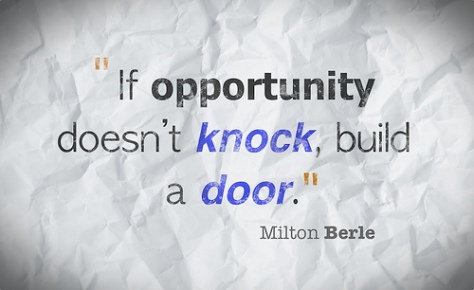 If opportunity doesn't knock, build a door. – Milton Berle