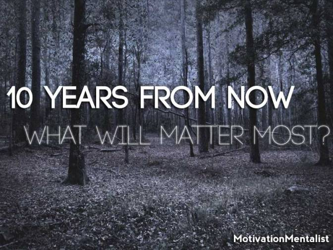 10 Years from Now – What Will Matter Most?