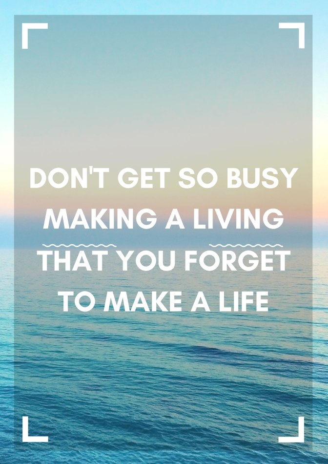 Don't Get So Busy Making A Living, that you FORGET to Make a Life