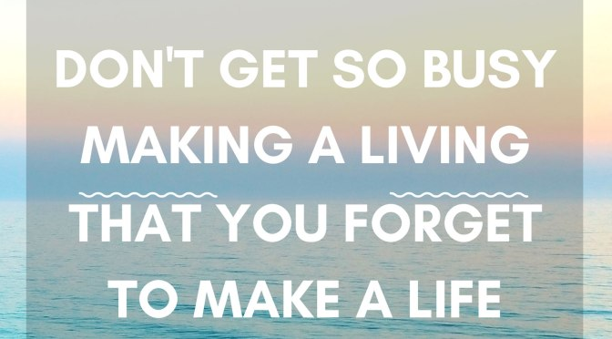 Dont Get So Busy Making A Living That You Forget To Make A Life